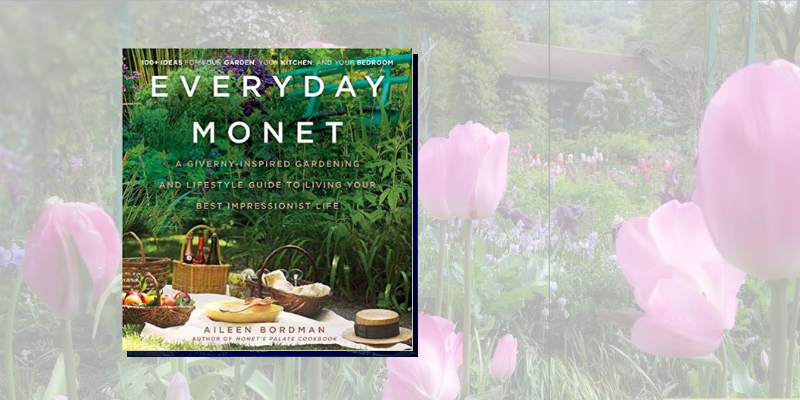 Everyday Monet: A Giverny-Inspired Gardening and Lifestyle Guide to Living Your Best Impressionist Life