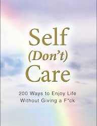 Self (Don't) Care: 200 Ways to Enjoy Life Without Giving a F*ck
