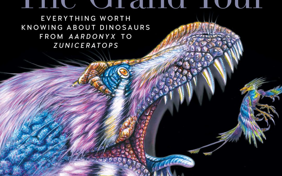 Dinosaurs The Grand Tour, Second Edition: Everything Worth Knowing About Dinosaurs from Aardonyx to Zuniceratops