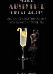 Make Absinthe Great Again and Other Cocktails to Help You Survive the Trump Era