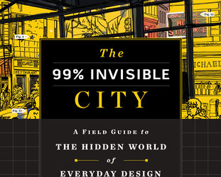 The 99% Invisible City: A Field Guide to the Hidden World of Everyday Design